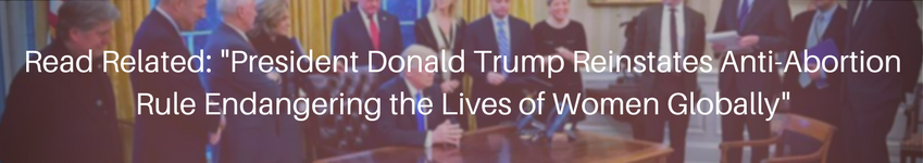 President Donald Trump Reinstates Anti-Abortion Rule Endangering the Lives of Women Globally